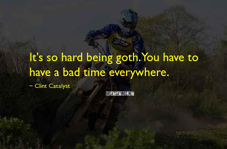 Clint Catalyst Sayings: It's so hard being goth. You have to have a bad time everywhere.