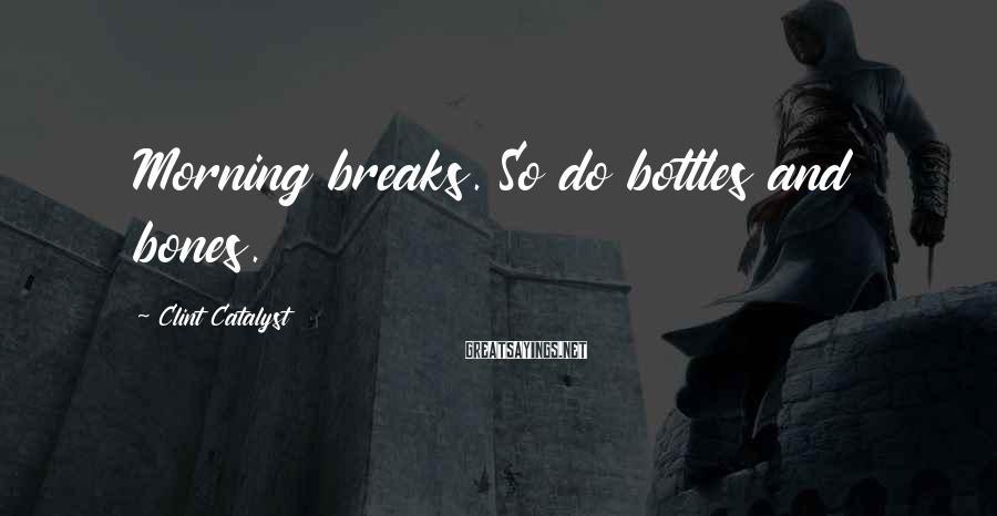 Clint Catalyst Sayings: Morning breaks. So do bottles and bones.