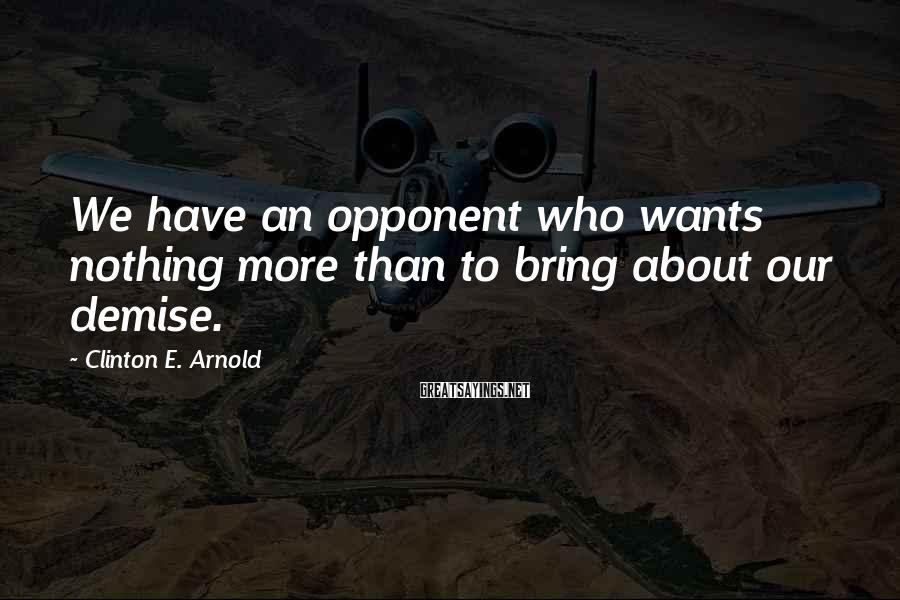 Clinton E. Arnold Sayings: We have an opponent who wants nothing more than to bring about our demise.