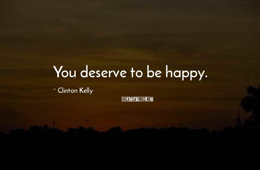 Clinton Kelly Sayings: You deserve to be happy.