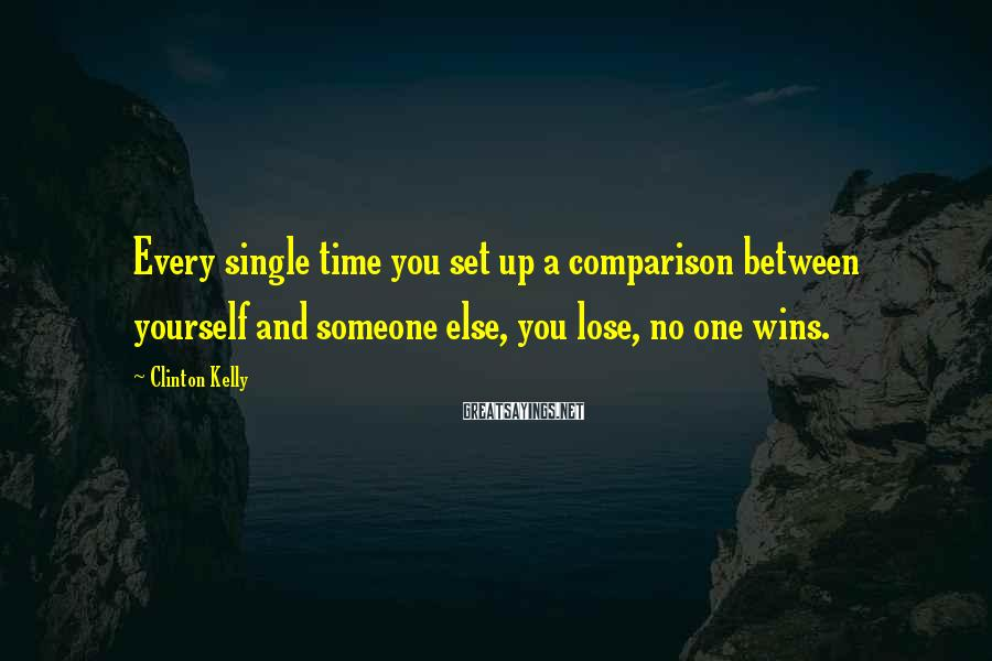 Clinton Kelly Sayings: Every single time you set up a comparison between yourself and someone else, you lose,