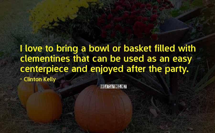 Clinton Kelly Sayings: I love to bring a bowl or basket filled with clementines that can be used