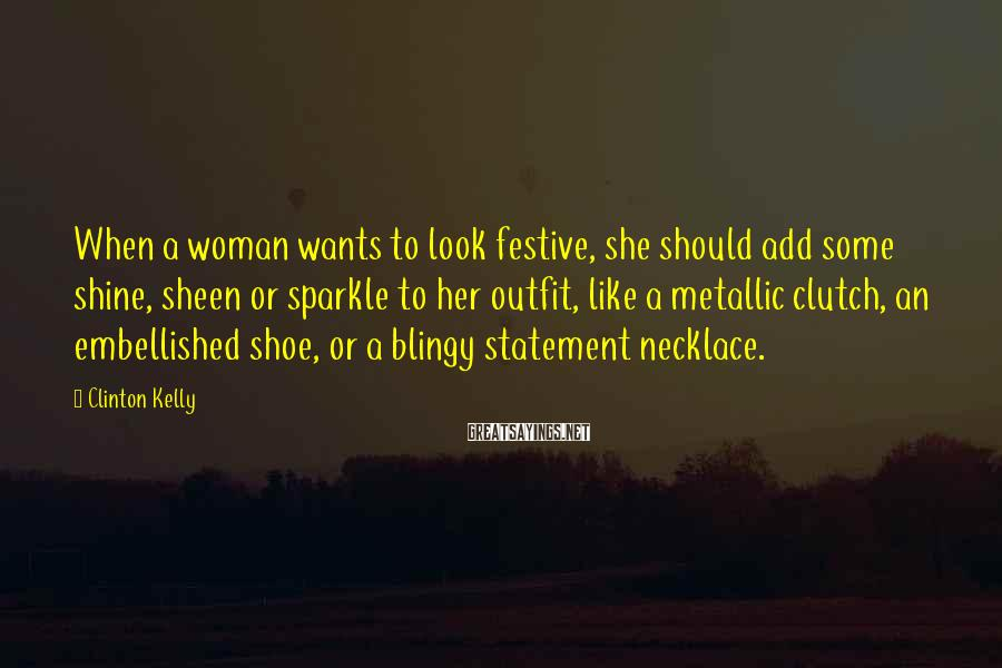 Clinton Kelly Sayings: When a woman wants to look festive, she should add some shine, sheen or sparkle