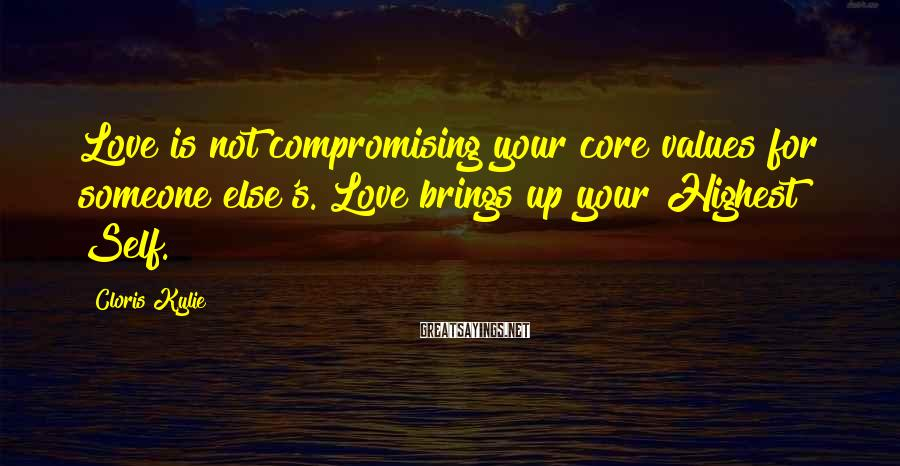 Cloris Kylie Sayings: Love is not compromising your core values for someone else's. Love brings up your Highest