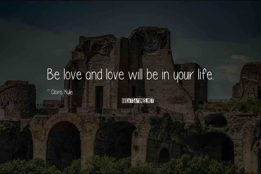 Cloris Kylie Sayings: Be love and love will be in your life.