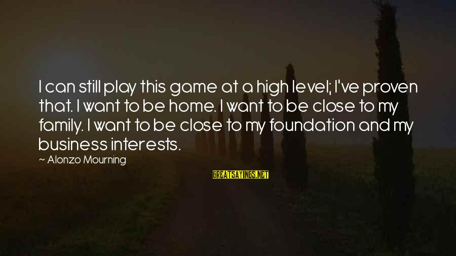 Close Family Sayings By Alonzo Mourning: I can still play this game at a high level; I've proven that. I want