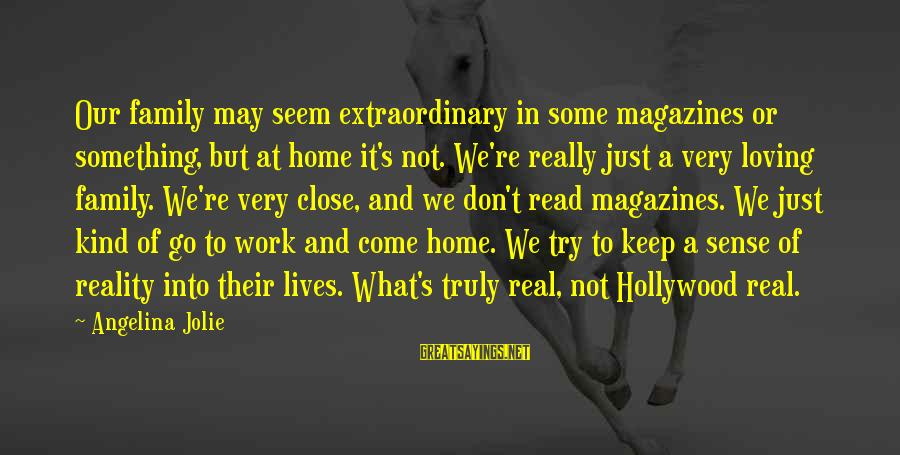 Close Family Sayings By Angelina Jolie: Our family may seem extraordinary in some magazines or something, but at home it's not.