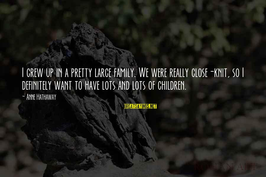 Close Family Sayings By Anne Hathaway: I grew up in a pretty large family. We were really close-knit, so I definitely