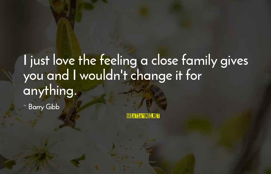 Close Family Sayings By Barry Gibb: I just love the feeling a close family gives you and I wouldn't change it