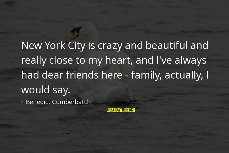 Close Family Sayings By Benedict Cumberbatch: New York City is crazy and beautiful and really close to my heart, and I've