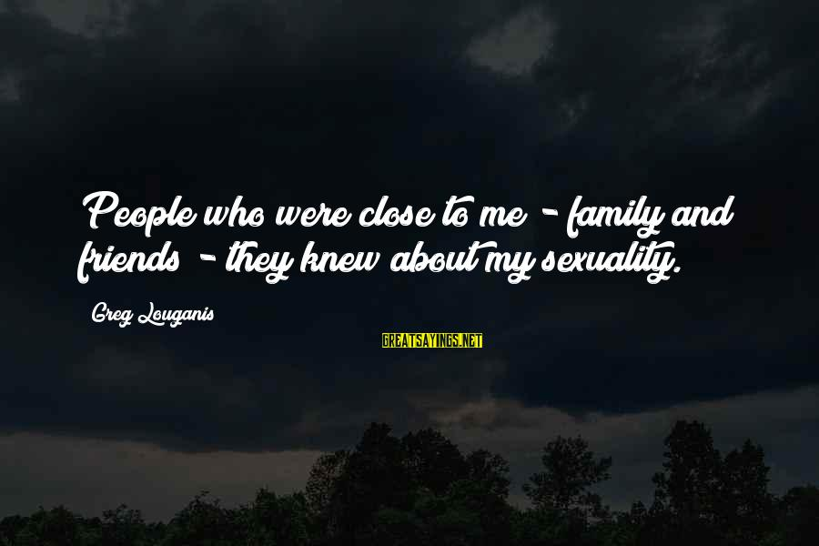 Close Family Sayings By Greg Louganis: People who were close to me - family and friends - they knew about my