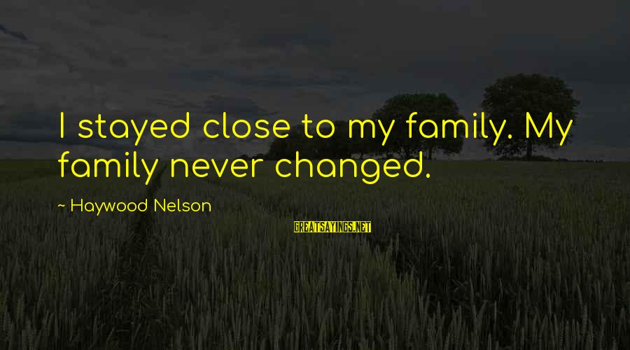 Close Family Sayings By Haywood Nelson: I stayed close to my family. My family never changed.