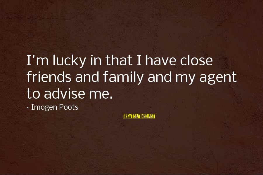 Close Family Sayings By Imogen Poots: I'm lucky in that I have close friends and family and my agent to advise