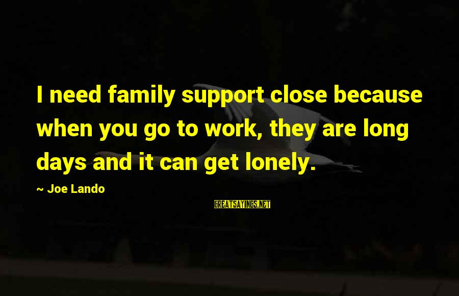 Close Family Sayings By Joe Lando: I need family support close because when you go to work, they are long days