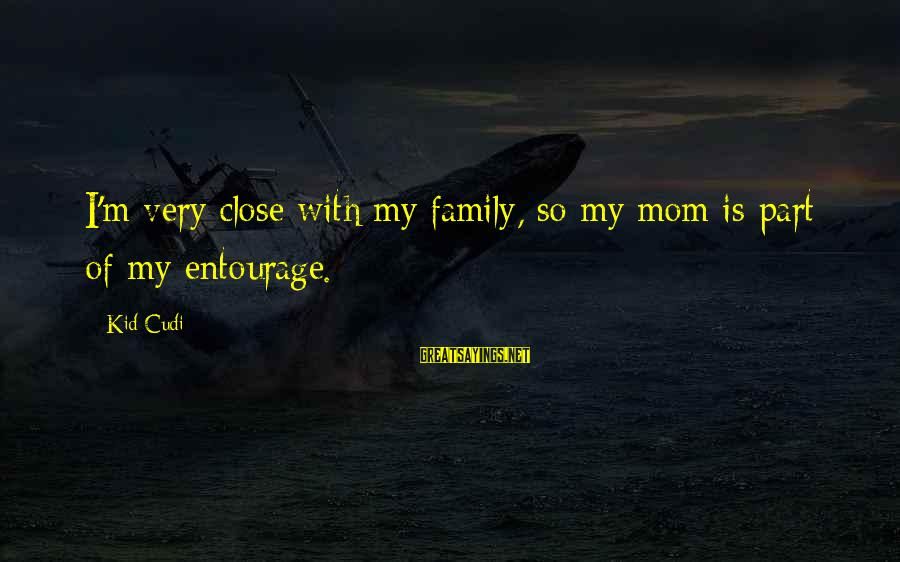 Close Family Sayings By Kid Cudi: I'm very close with my family, so my mom is part of my entourage.