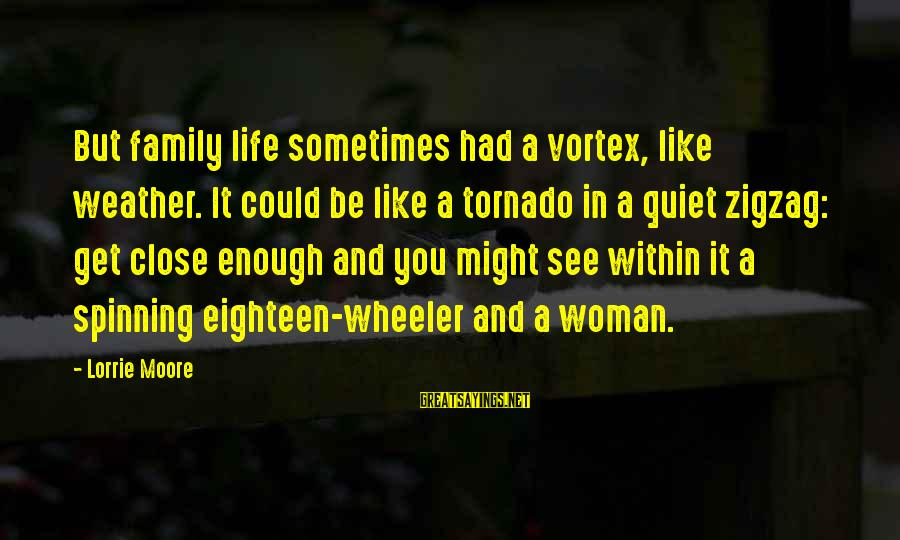 Close Family Sayings By Lorrie Moore: But family life sometimes had a vortex, like weather. It could be like a tornado