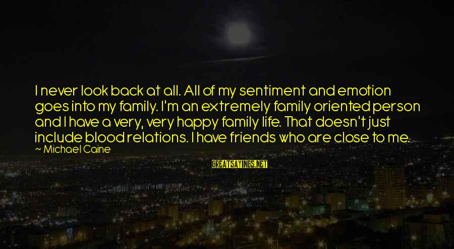 Close Family Sayings By Michael Caine: I never look back at all. All of my sentiment and emotion goes into my