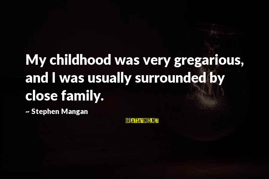 Close Family Sayings By Stephen Mangan: My childhood was very gregarious, and I was usually surrounded by close family.