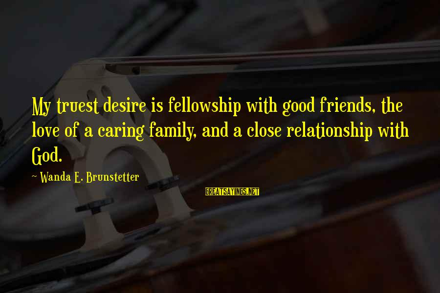Close Family Sayings By Wanda E. Brunstetter: My truest desire is fellowship with good friends, the love of a caring family, and