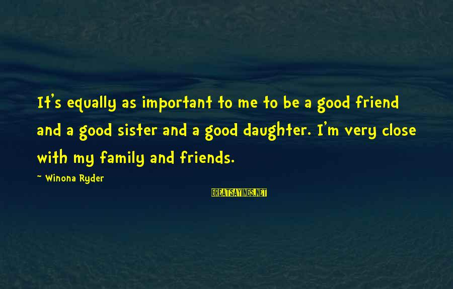 Close Family Sayings By Winona Ryder: It's equally as important to me to be a good friend and a good sister