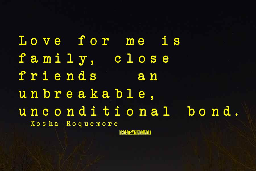 Close Family Sayings By Xosha Roquemore: Love for me is family, close friends - an unbreakable, unconditional bond.
