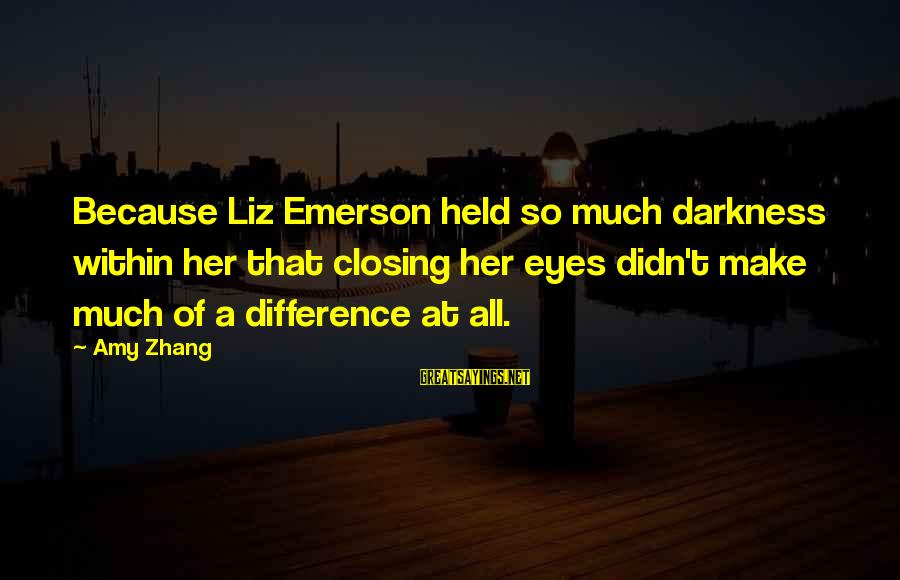 Closing Eyes Sayings By Amy Zhang: Because Liz Emerson held so much darkness within her that closing her eyes didn't make
