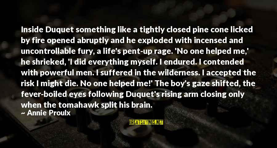 Closing Eyes Sayings By Annie Proulx: Inside Duquet something like a tightly closed pine cone licked by fire opened abruptly and