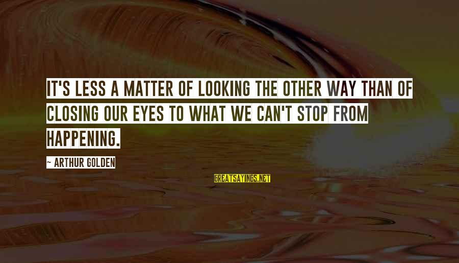 Closing Eyes Sayings By Arthur Golden: It's less a matter of looking the other way than of closing our eyes to