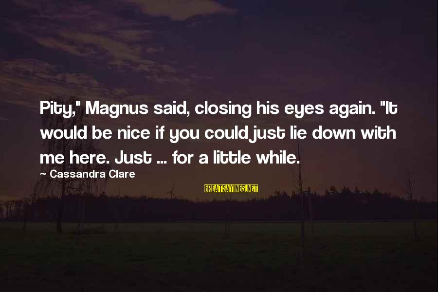 "Closing Eyes Sayings By Cassandra Clare: Pity,"" Magnus said, closing his eyes again. ""It would be nice if you could just"