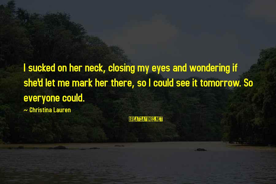 Closing Eyes Sayings By Christina Lauren: I sucked on her neck, closing my eyes and wondering if she'd let me mark