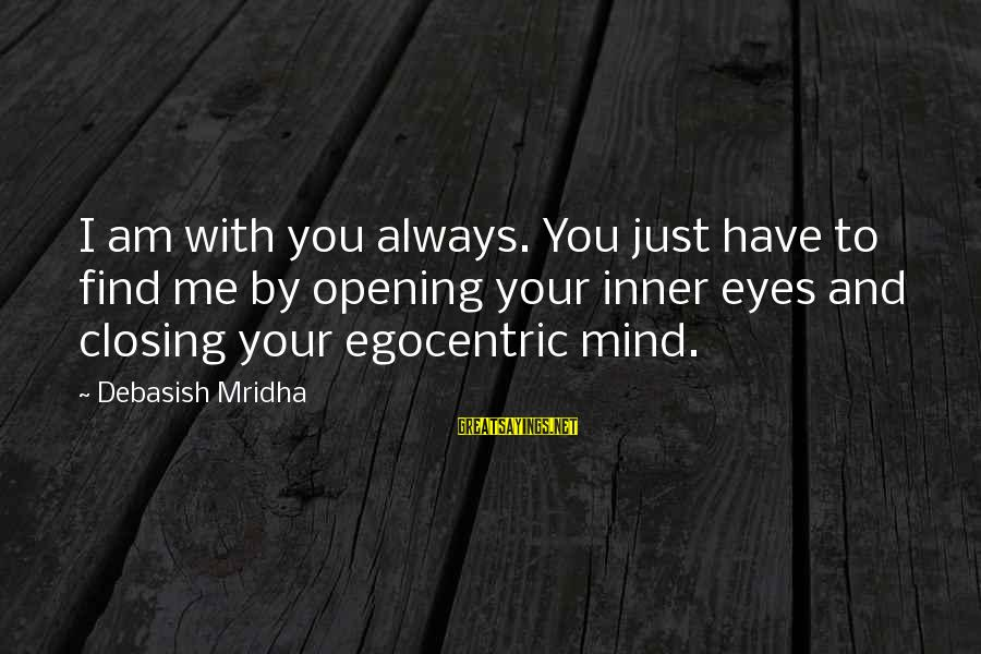 Closing Eyes Sayings By Debasish Mridha: I am with you always. You just have to find me by opening your inner