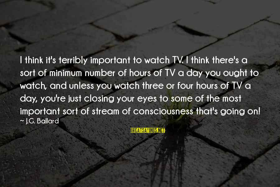 Closing Eyes Sayings By J.G. Ballard: I think it's terribly important to watch TV. I think there's a sort of minimum