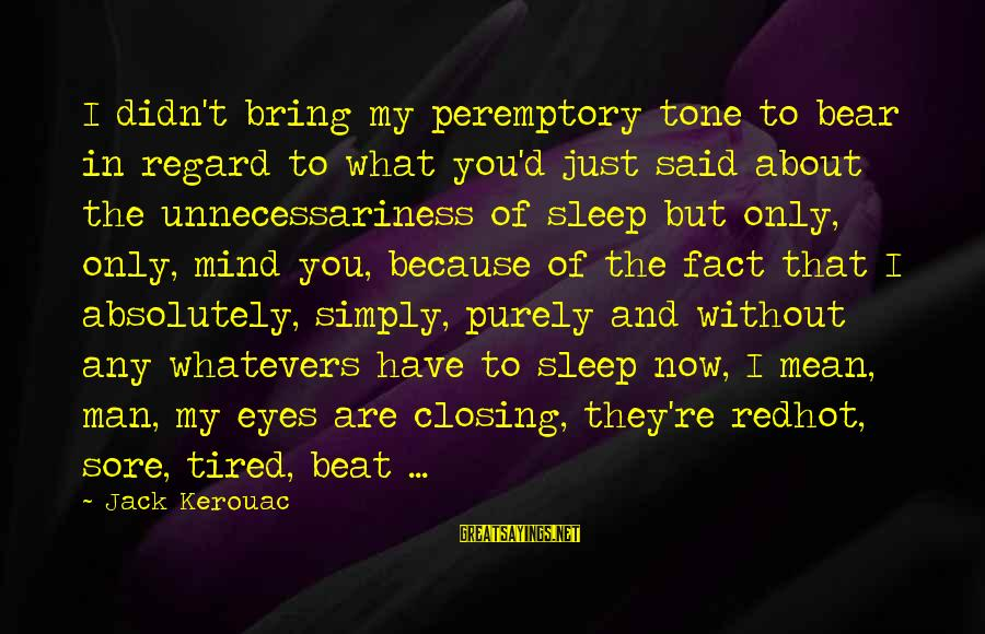 Closing Eyes Sayings By Jack Kerouac: I didn't bring my peremptory tone to bear in regard to what you'd just said