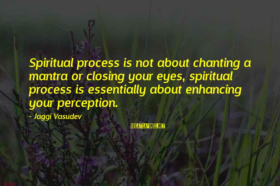 Closing Eyes Sayings By Jaggi Vasudev: Spiritual process is not about chanting a mantra or closing your eyes, spiritual process is