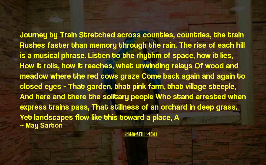 Closing Eyes Sayings By May Sarton: Journey by Train Stretched across counties, countries, the train Rushes faster than memory through the