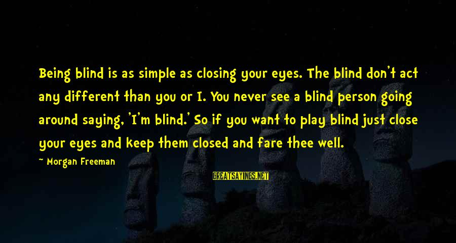 Closing Eyes Sayings By Morgan Freeman: Being blind is as simple as closing your eyes. The blind don't act any different