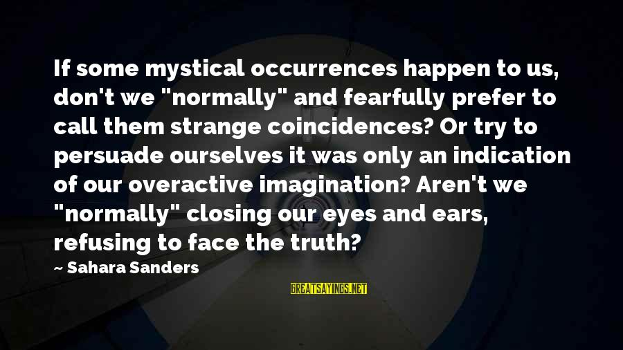 "Closing Eyes Sayings By Sahara Sanders: If some mystical occurrences happen to us, don't we ""normally"" and fearfully prefer to call"