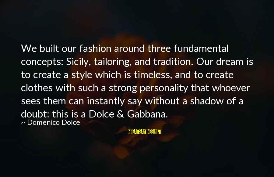 Clothes And Personality Sayings By Domenico Dolce: We built our fashion around three fundamental concepts: Sicily, tailoring, and tradition. Our dream is