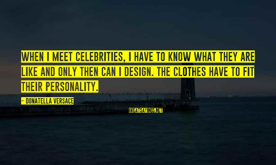 Clothes And Personality Sayings By Donatella Versace: When I meet celebrities, I have to know what they are like and only then