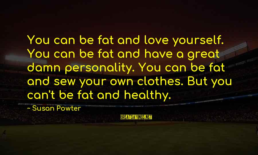 Clothes And Personality Sayings By Susan Powter: You can be fat and love yourself. You can be fat and have a great