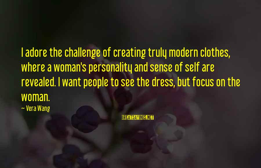 Clothes And Personality Sayings By Vera Wang: I adore the challenge of creating truly modern clothes, where a woman's personality and sense