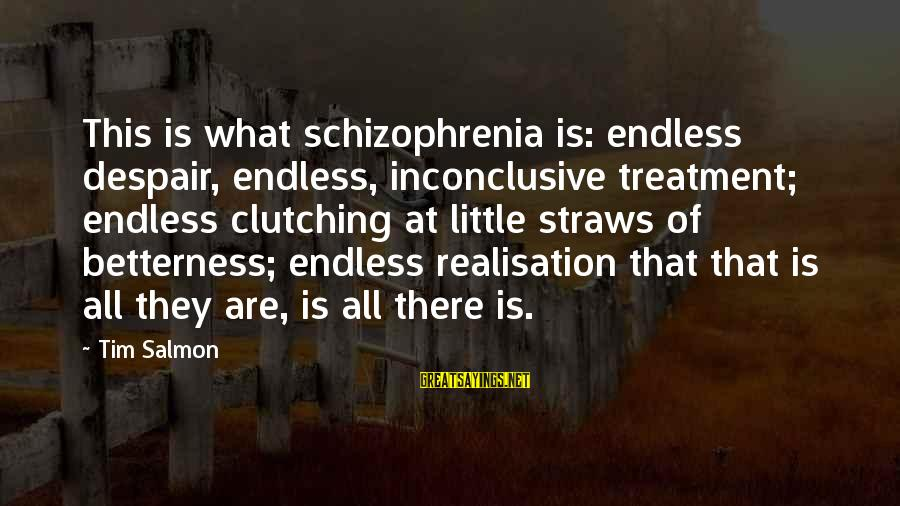 Clutching At Straws Sayings By Tim Salmon: This is what schizophrenia is: endless despair, endless, inconclusive treatment; endless clutching at little straws