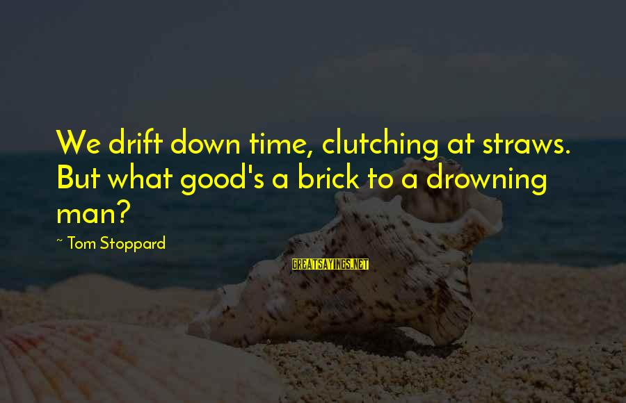 Clutching At Straws Sayings By Tom Stoppard: We drift down time, clutching at straws. But what good's a brick to a drowning