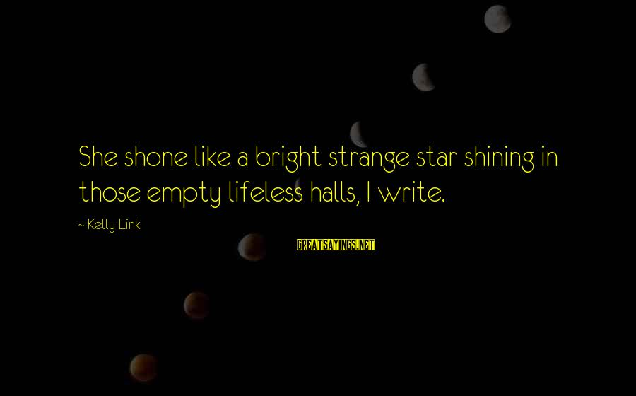Cmake Remove Sayings By Kelly Link: She shone like a bright strange star shining in those empty lifeless halls, I write.