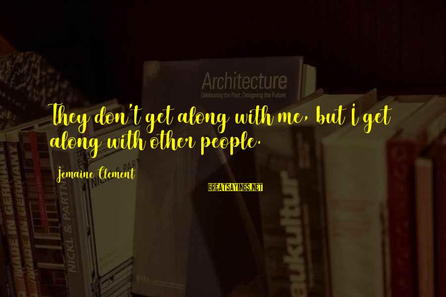 Cmd Echo Sayings By Jemaine Clement: They don't get along with me, but I get along with other people.