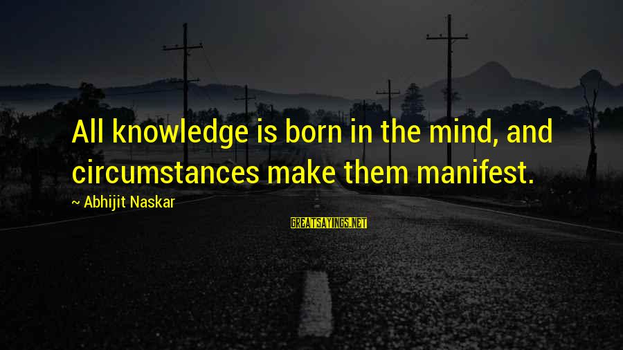 Co Education Brainy Sayings By Abhijit Naskar: All knowledge is born in the mind, and circumstances make them manifest.