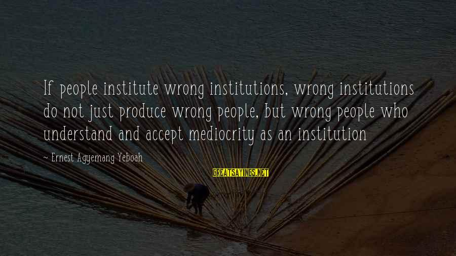Co Education Brainy Sayings By Ernest Agyemang Yeboah: If people institute wrong institutions, wrong institutions do not just produce wrong people, but wrong