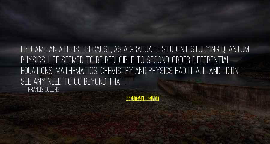 Co-op Student Sayings By Francis Collins: I became an atheist because, as a graduate student studying quantum physics, life seemed to