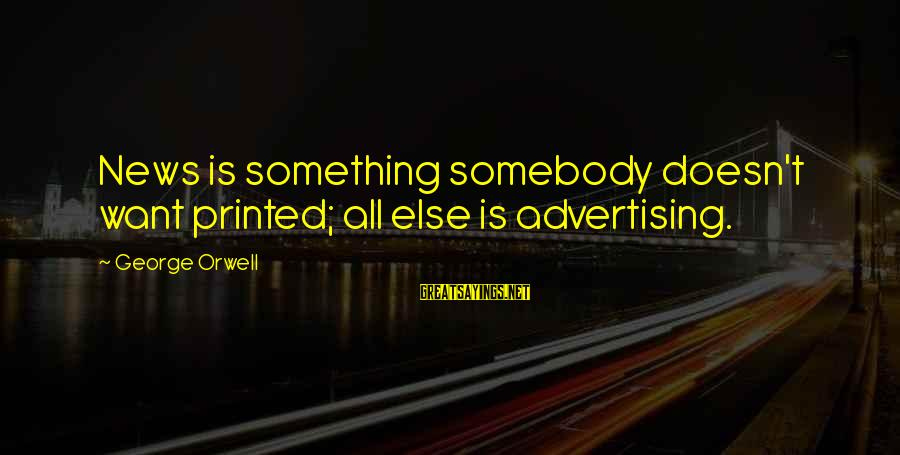 Coach John Mcguirk Sayings By George Orwell: News is something somebody doesn't want printed; all else is advertising.