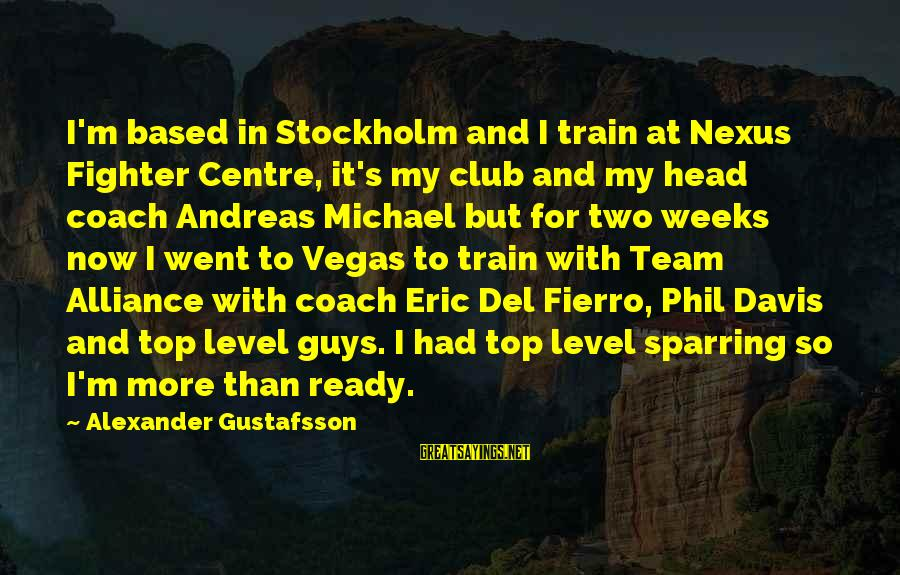 Coach's Sayings By Alexander Gustafsson: I'm based in Stockholm and I train at Nexus Fighter Centre, it's my club and